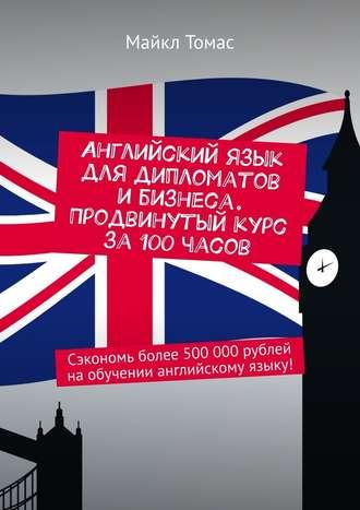 Майкл Томас, Английский язык для дипломатов ибизнеса. Продвинутый курс за100часов. Сэкономь более 500000рублей наобучении английскому языку!