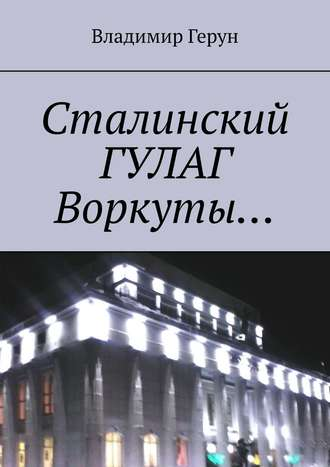 Владимир Герун, Сталинский ГУЛАГ Воркуты…