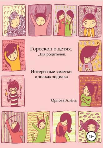 Алёна Орлова, Гороскоп о детях. Для родителей. Интересные заметки о знаках зодиака