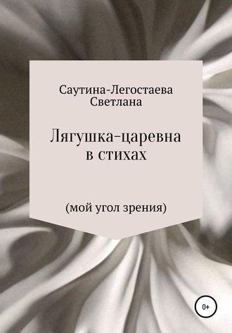 Светлана Саутина-Легостаева, Лягушка-царевна в стихах (мой угол зрения)