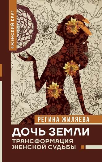Регина Жиляева, Дочь Земли. Трансформация женской судьбы