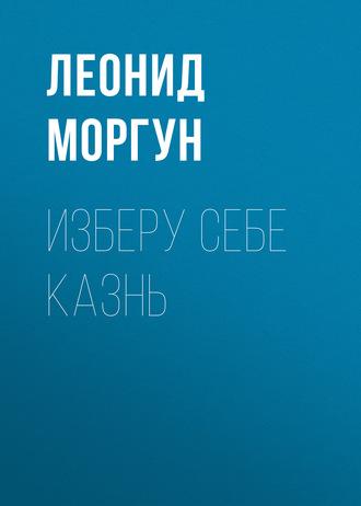 Леонид Моргун, Изберу себе казнь