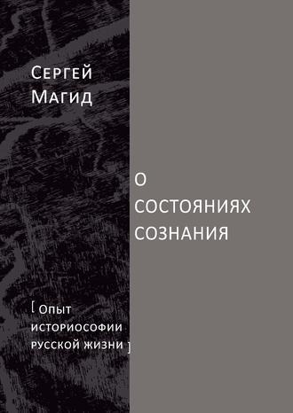 Сергей Магид, О состояниях сознания. Опыт историософии русской жизни