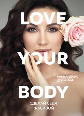 Ирина Шарк, Love your body. Сделай себя красивой