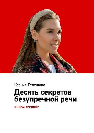 Ксения Телешова, Десятьсекретов безупречнойречи. Книга-тренинг