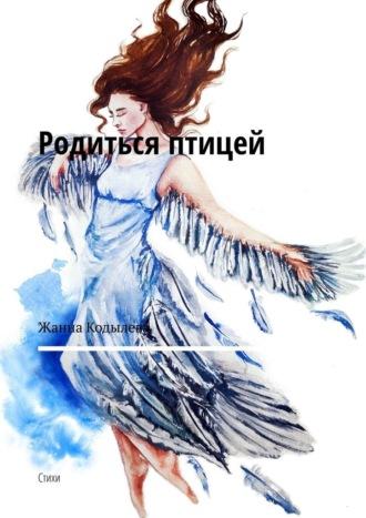 Жанна Кодылева, Родиться птицей. Стихи