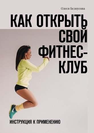 Олеся Белоусова, Как открыть свой фитнес-клуб. Инструкция кприменению