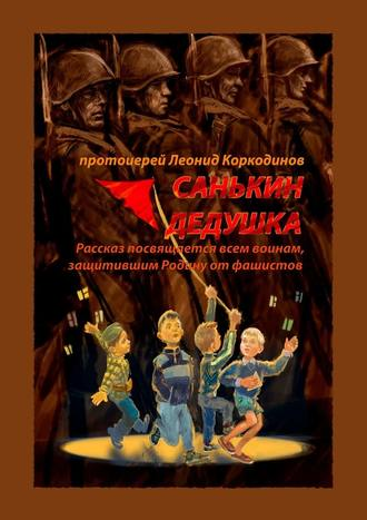Протоиерей Леонид Коркодинов, Санькин дедушка. Рассказ посвящается всем воинам, защитившим Родину отфашистов