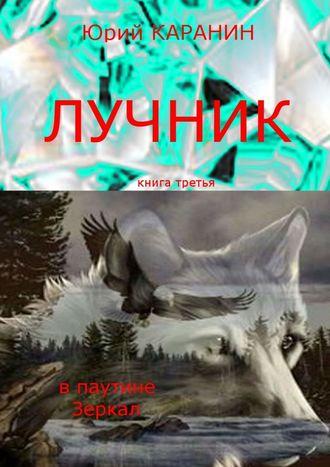 Юрий КАРАНИН, Лучник. Впаутине Зеркал. Книга третья