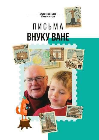 Александр Левинтов, Письма внукуВане