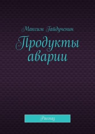 Максим Гайдученин, Продукты аварии. Рассказ