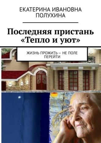 Екатерина Полухина, Последняя пристань «Тепло иуют». Жизнь прожить – неполе перейти
