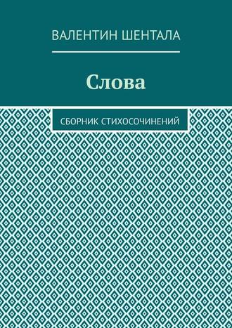 Валентин Шентала, Слова. Сборник стихосочинений