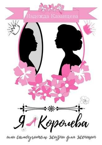 Надежда Казанцева, Я– королева, или Самоучитель жизни для женщин