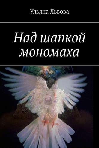 Ульяна Львова, Над шапкой мономаха