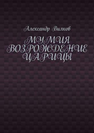 Александр Вилков, Мумия. Возрождение царицы