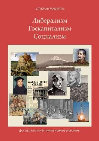 Улукман Мамытов, Либерализм– Госкапитализм– Социализм. Для тех, кто хочет лучше понять экономику