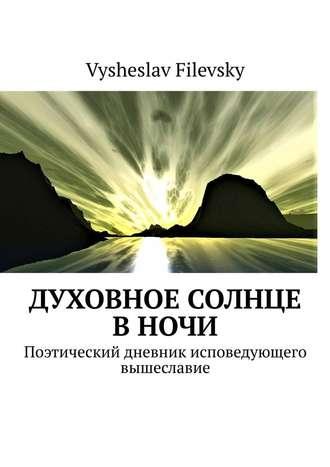 Vysheslav Filevsky, Духовное солнце вночи. Поэтический дневник исповедующего вышеславие