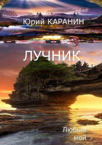 Юрий КАРАНИН, Лучник. Любыймой. Книга четвертая
