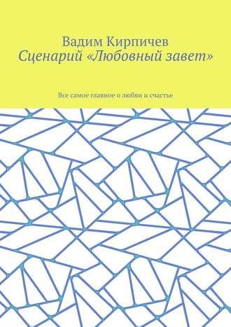 Вадим Кирпичев, Сценарий «Любовный завет». Все самое главное олюбви исчастье