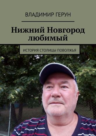Владимир Герун, Нижний Новгород любимый. История столицы Поволжья