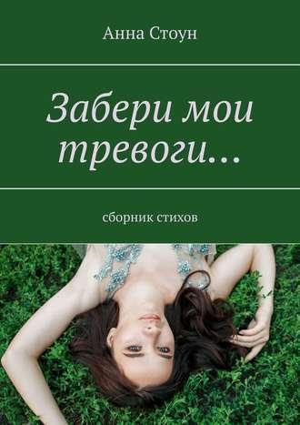 Анна Стоун, Забери мои тревоги… Сборник стихов