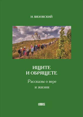 Игорь Вязовский, Ищите и обрящете. Рассказы о вере и жизни