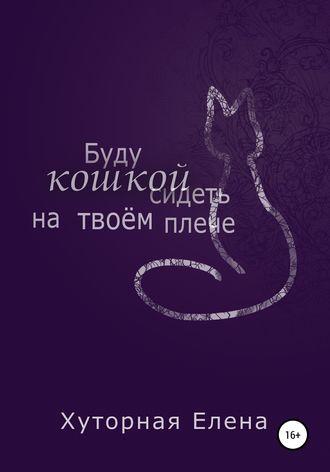 Елена Хуторная, Буду кошкой сидеть на твоем плече