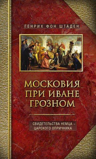 Генрих фон Штаден, Московия при Иване Грозном. Свидетельства немца – царского опричника