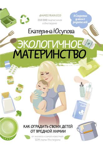 Екатерина Юсупова, Экологичное материнство. Как оградить своих детей от вредной химии