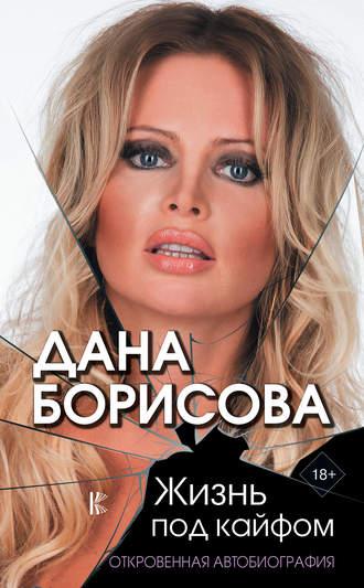 Дана Борисова, Жизнь под кайфом. Откровенная автобиография