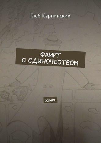 Глеб Карпинский, Флирт содиночеством. Роман