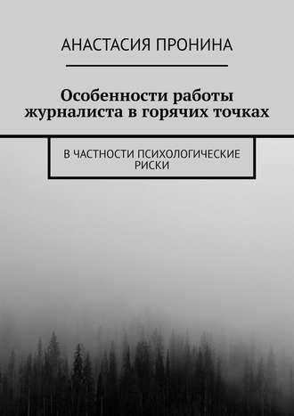 Анастасия Пронина, Особенности работы журналиста вгорячих точках. Вчастности психологические риски