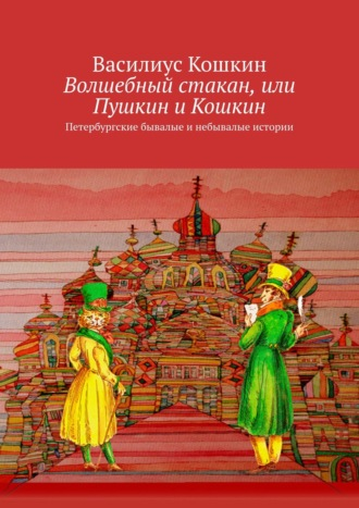 Василиус Кошкин, Волшебный стакан, или Пушкин иКошкин. Правдивые, почти без вымысла, истории