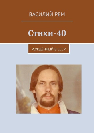 Василий Рем, Стихи-40. Рождённый вСССР