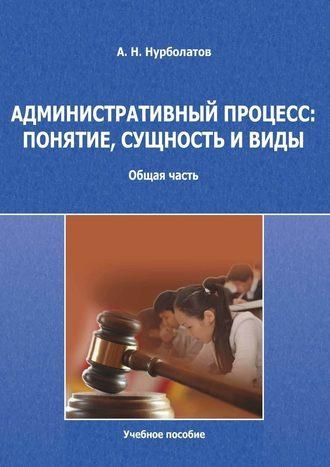 Азамат Нурболатов, Административный процесс: понятие, сущность ивиды. Общая часть. Учебное пособие