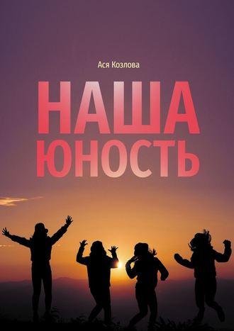 Ася Козлова, Наша юность. О подростках, любви и юности