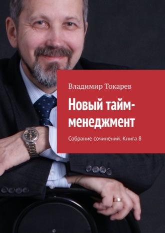 Владимир Токарев, Новый тайм-менеджмент. Собрание сочинений. Книга 8
