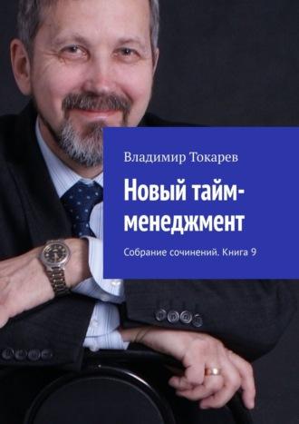 Владимир Токарев, Новый тайм-менеджмент. Собрание сочинений. Книга 9