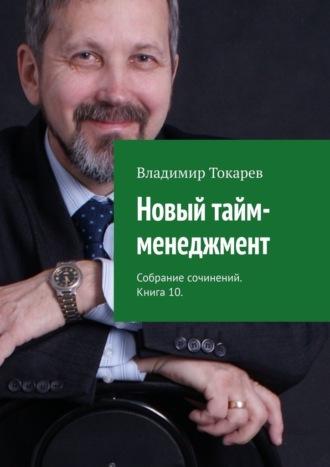 Владимир Токарев, Новый тайм-менеджмент. Собрание сочинений. Книга 10
