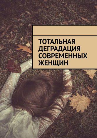 Алексей Голдин, Тотальная деградация современных женщин