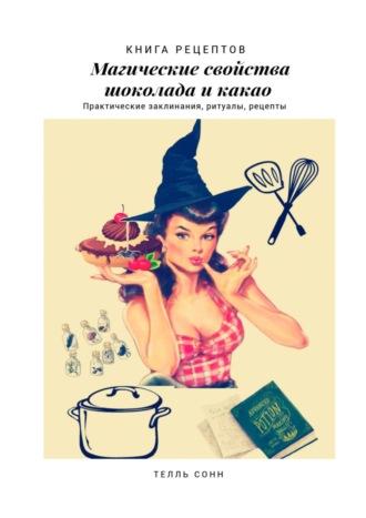 Телль Сонн, Книга рецептов: Практические заклинания иритуалы. Магические свойства шоколада икакао