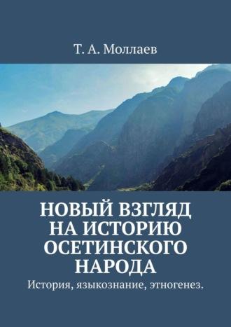 Т. Моллаев, Новый взгляд наисторию осетинского народа. История, языкознание, этногенез