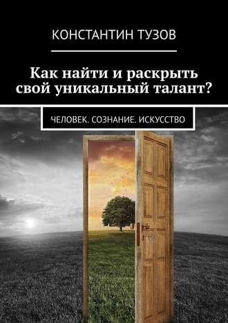 Константин Тузов, Как найти ираскрыть свой уникальный талант? Человек. Сознание. Искусство