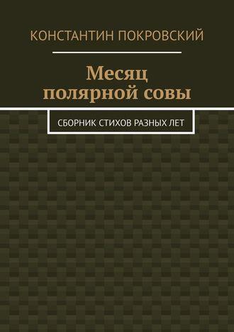 Константин Покровский, Месяц полярнойсовы. Сборник стихов разныхлет