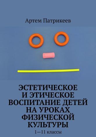 Артем Патрикеев, Эстетическое иэтическое воспитание детей науроках физической культуры. 1—11классы