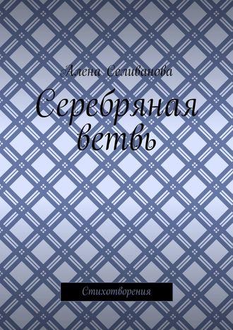 Алена Селиванова, Серебряная ветвь. Стихотворения