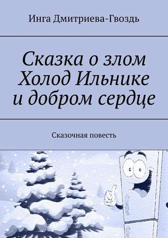 Инга Дмитриева-Гвоздь, Сказка озлом Холод Ильнике идобром сердце. Сказочная повесть