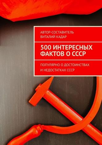 Виталий Кадар, 500фактов оСССР. Популярно одостоинствах инедостаткахСССР