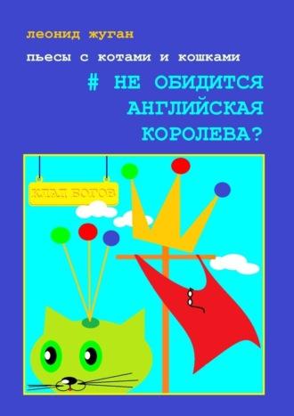 Леонид Жуган, Пьесы скотами икошками #Необидится английская королева?